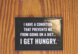 I Have a Condition That Prevents Me From Going on a Diet Magnet in Black and White