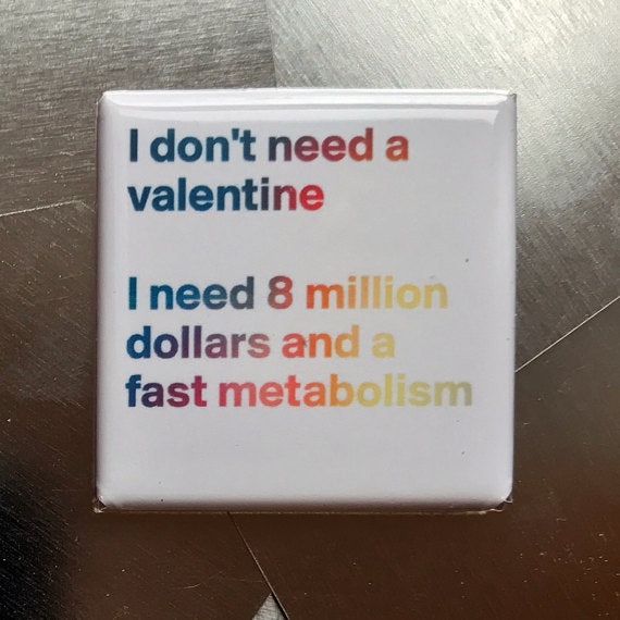 I Don't Need a Valentine. I Need 8 Million Dollars and a Fast Metabolism Fridge Magnet