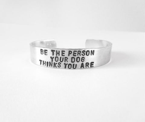 Be The Person Your Dog Thinks You Are Hand Stamped Cuff Bracelet