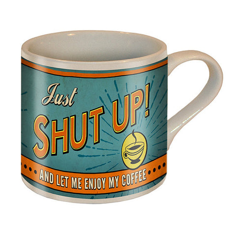 Just Shut Up ... and Let Me Enjoy My Coffee Mug