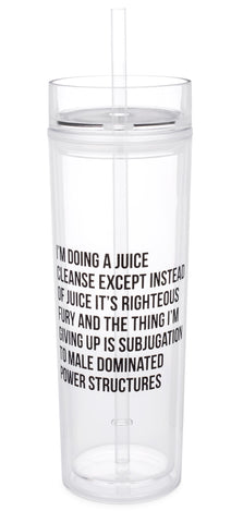 I'm Doing a Juice Cleanse Except Instead of Juice It's Righteous Fury and the Thing I'm Giving Up Is Subjugation to Male Dominated Power Structures Crystal Clear Tumbler with Straw