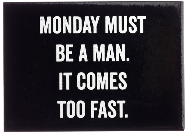 Monday Must Be A Man. It Comes Too Fast Magnet in Black and White Lettering
