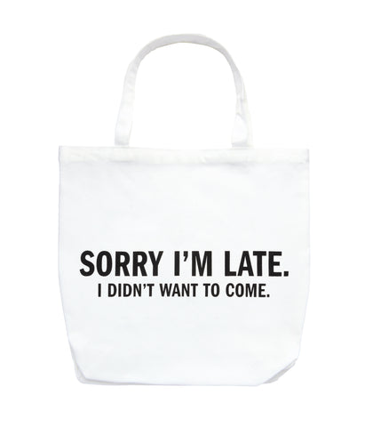 Sorry I'm Late. I Didn't Want To Come Tote Bag