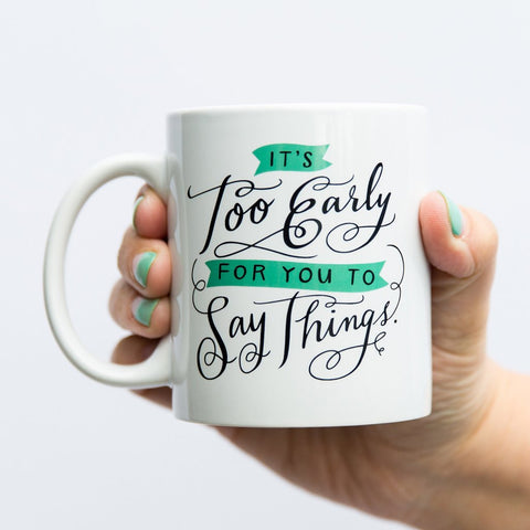 It's Too Early for You to Say Things Ceramic Mug