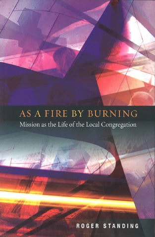 As a Fire by Burning: Mission as the Life of the Local Congregation by Roger Standing