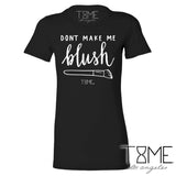 DON'T MAKE ME BLUSH TEE