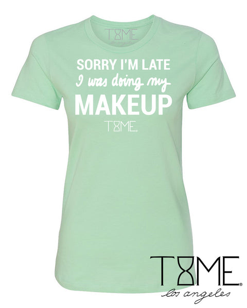 SORRY I'M LATE I WAS DOING MY MAKEUP TEE
