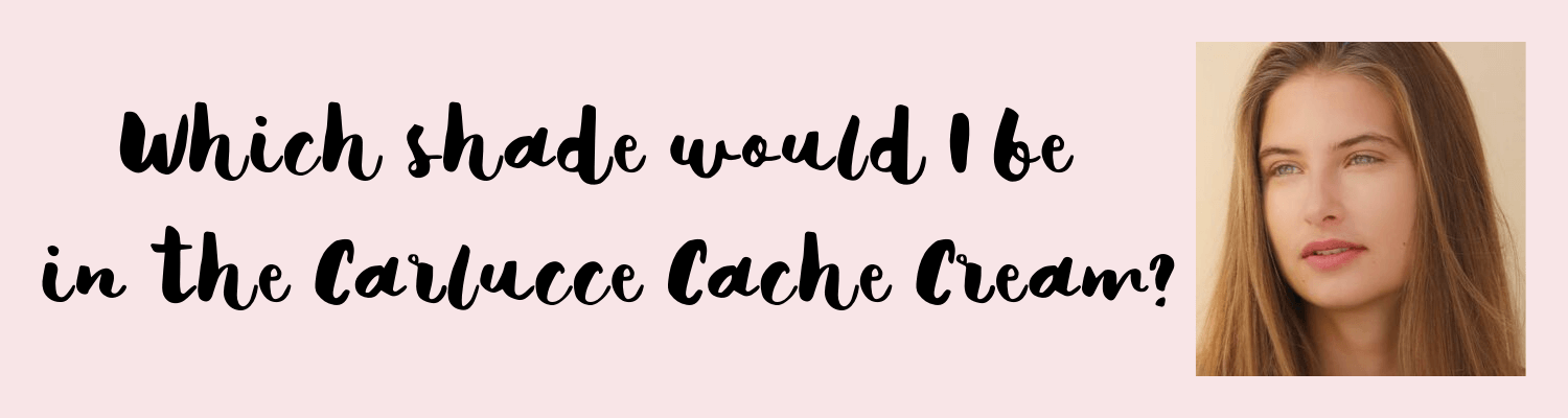 Which shade would I be in the Carlucce Cache Cream?