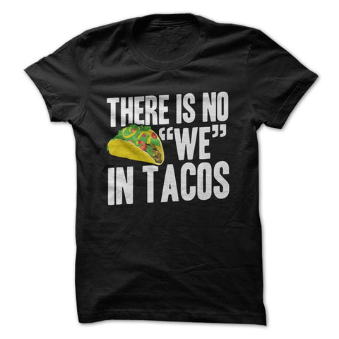 "There Is No ""We"" In Tacos - T-Shirt"