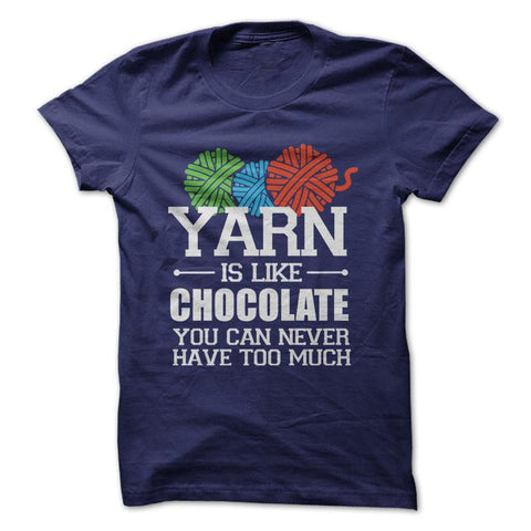 Yarn Is Like Chocolate, You Can Never Have Too Much - Crafting T-Shirt