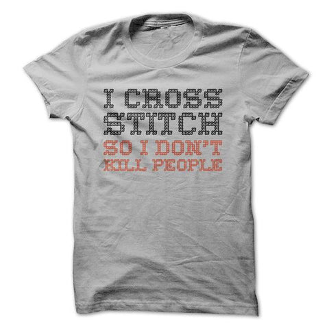 I Cross Stitch So I Don't Kill People - Crafting T-Shirt