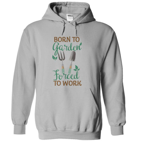 Born to Garden, Forced To Work - Gardening Hoodie