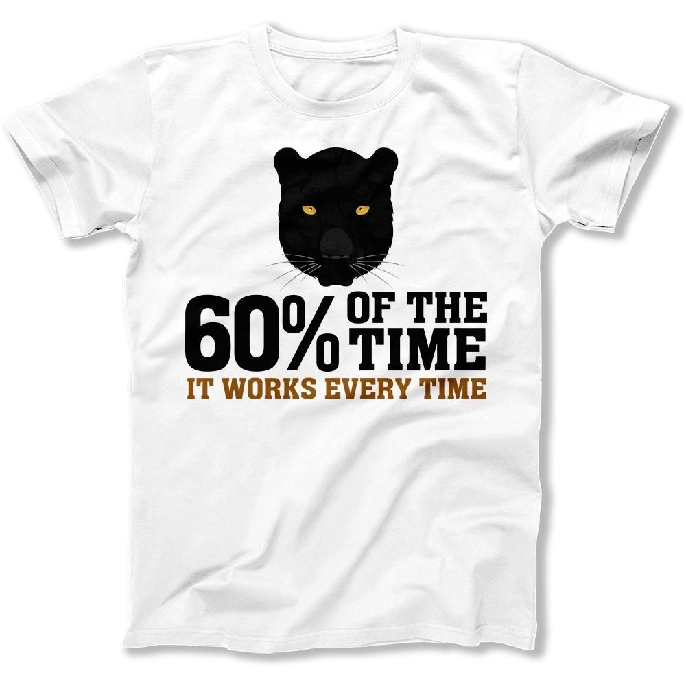 60% Of The Time, It Works Every Time - T Shirt