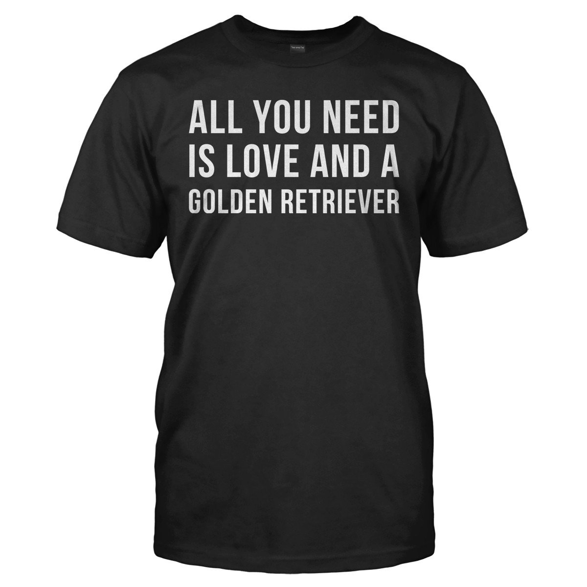 All You Need Is Love And A Golden Retriever - T Shirt