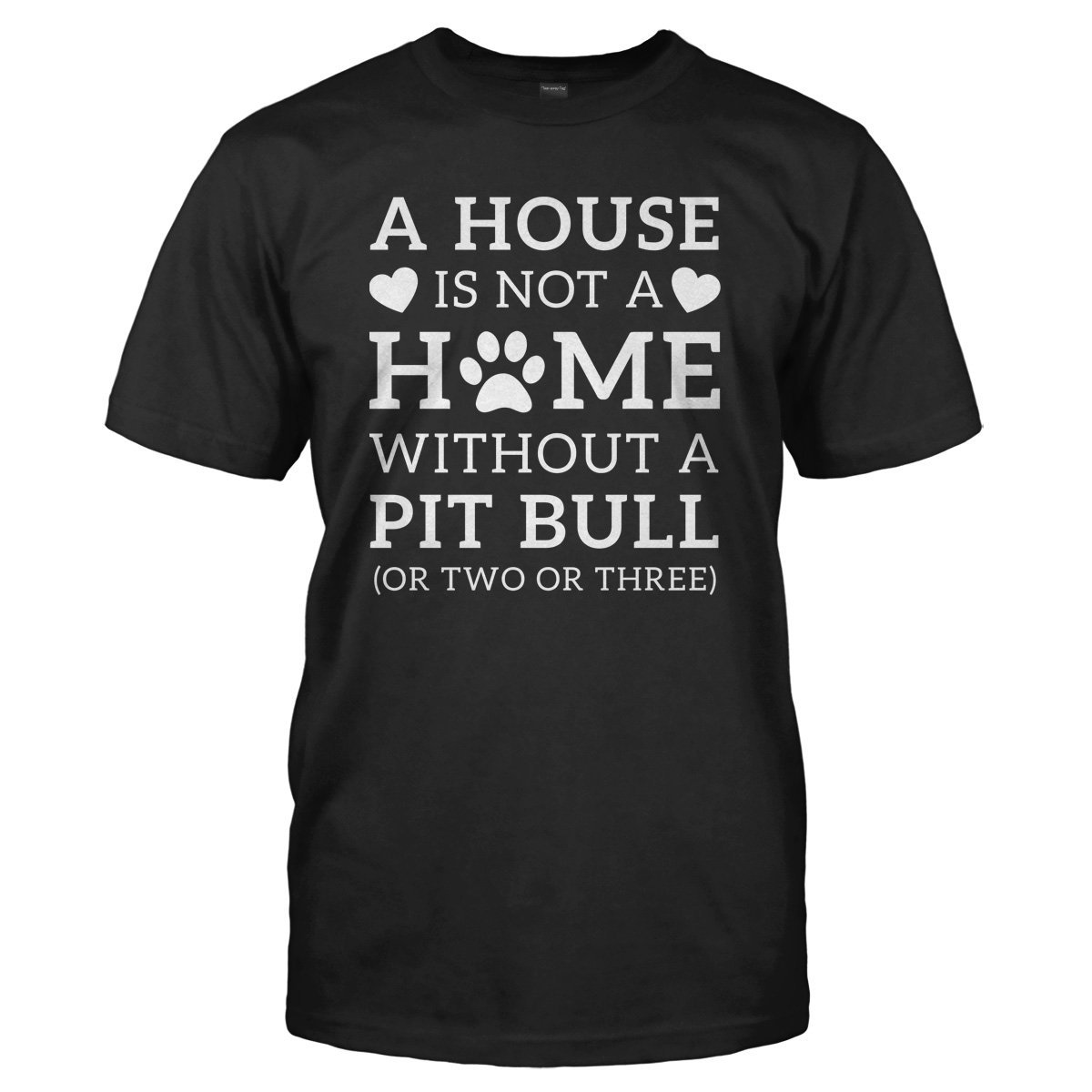 A House Is Not a Home Without a Pit Bull (Or Two or Three) - T Shirt