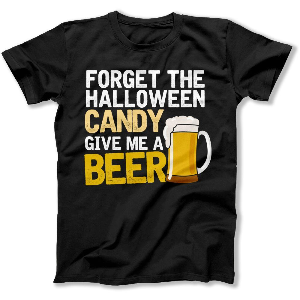 Forget the Candy. Give Me A Beer. - T Shirt