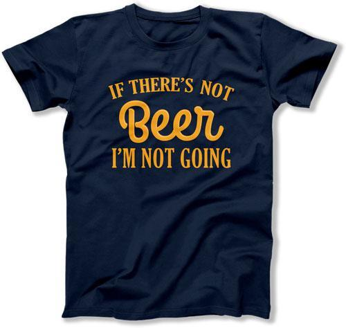 If There's Not Beer I'm Not Going - ILA-33 - T Shirt