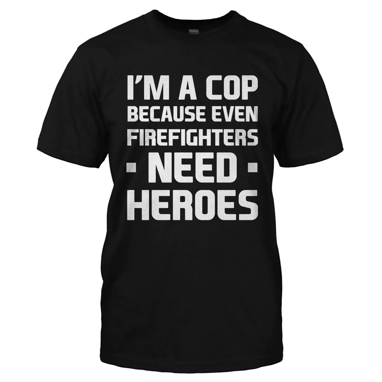 172fc42b87 I'm a Cop Because Even Firefighters Need Heroes - Police T-Shirts & Hoodies  - I Love Apparel