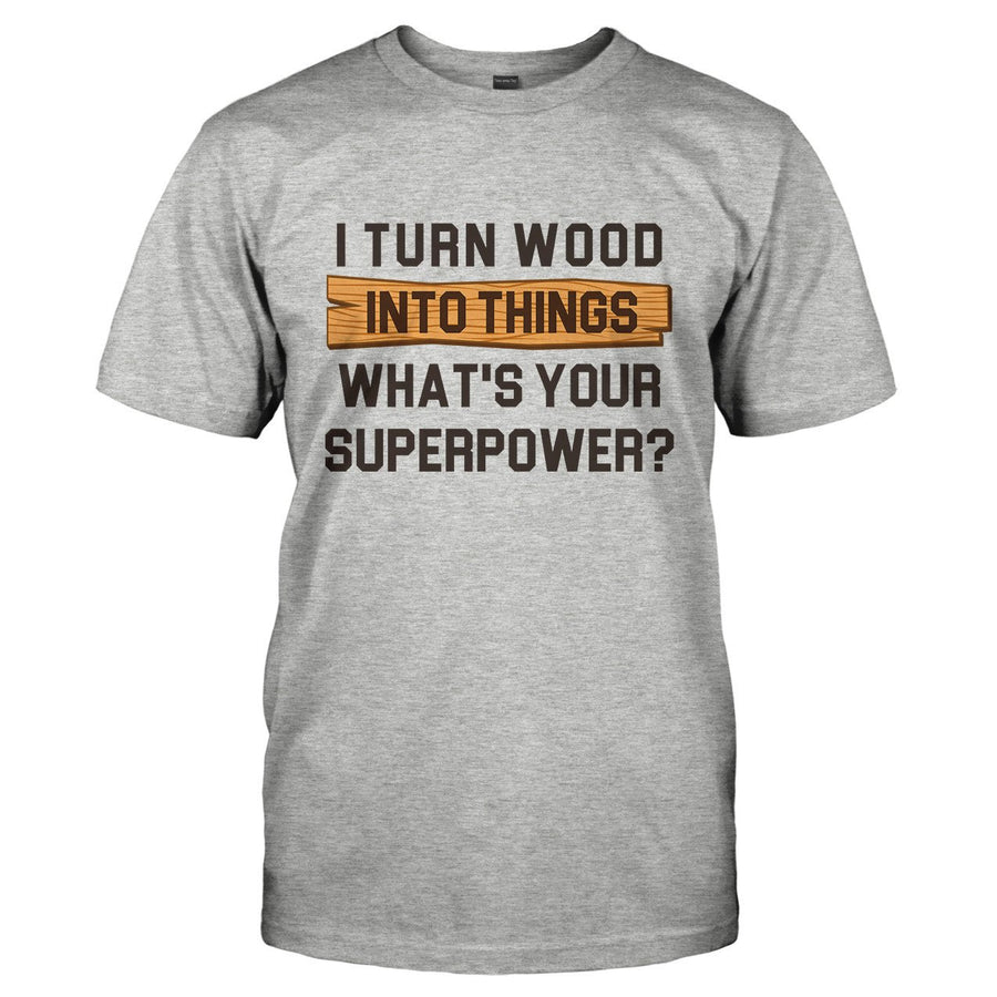 bb5561b5 I Turn Wood Into Things. What's Your Superpower? - T Shirt