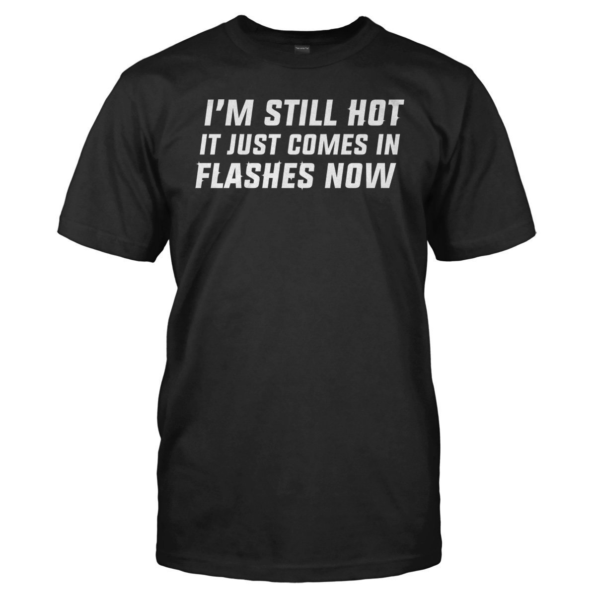 f8712902 I'm Still Hot. It Just Comes In Flashes Now T-Shirt - I Love Apparel