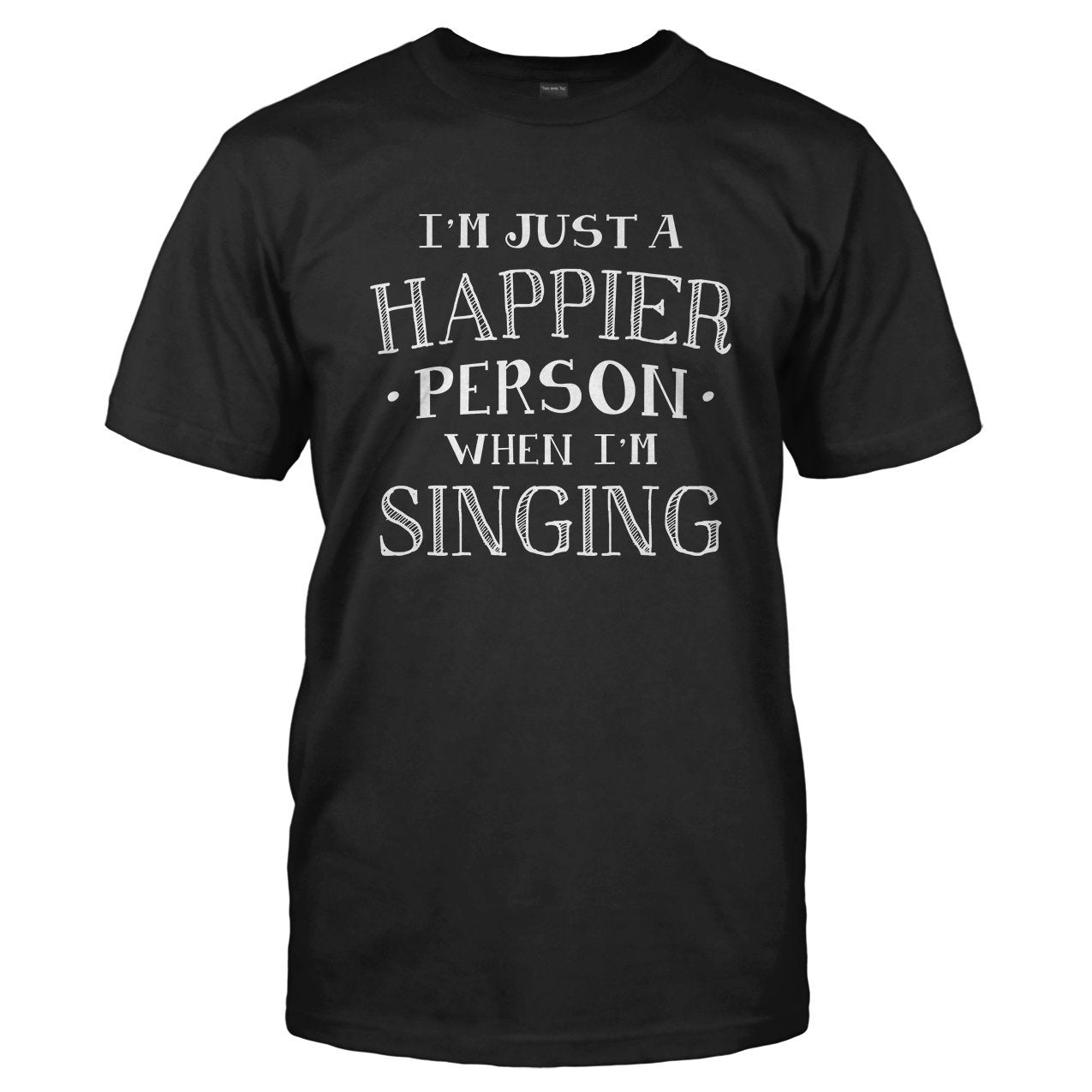 I'm Just a Happier Person When I'm Singing - T Shirt