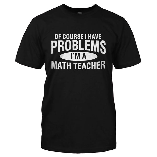 Of Course I Have Problems I M A Math Teacher T Shirts