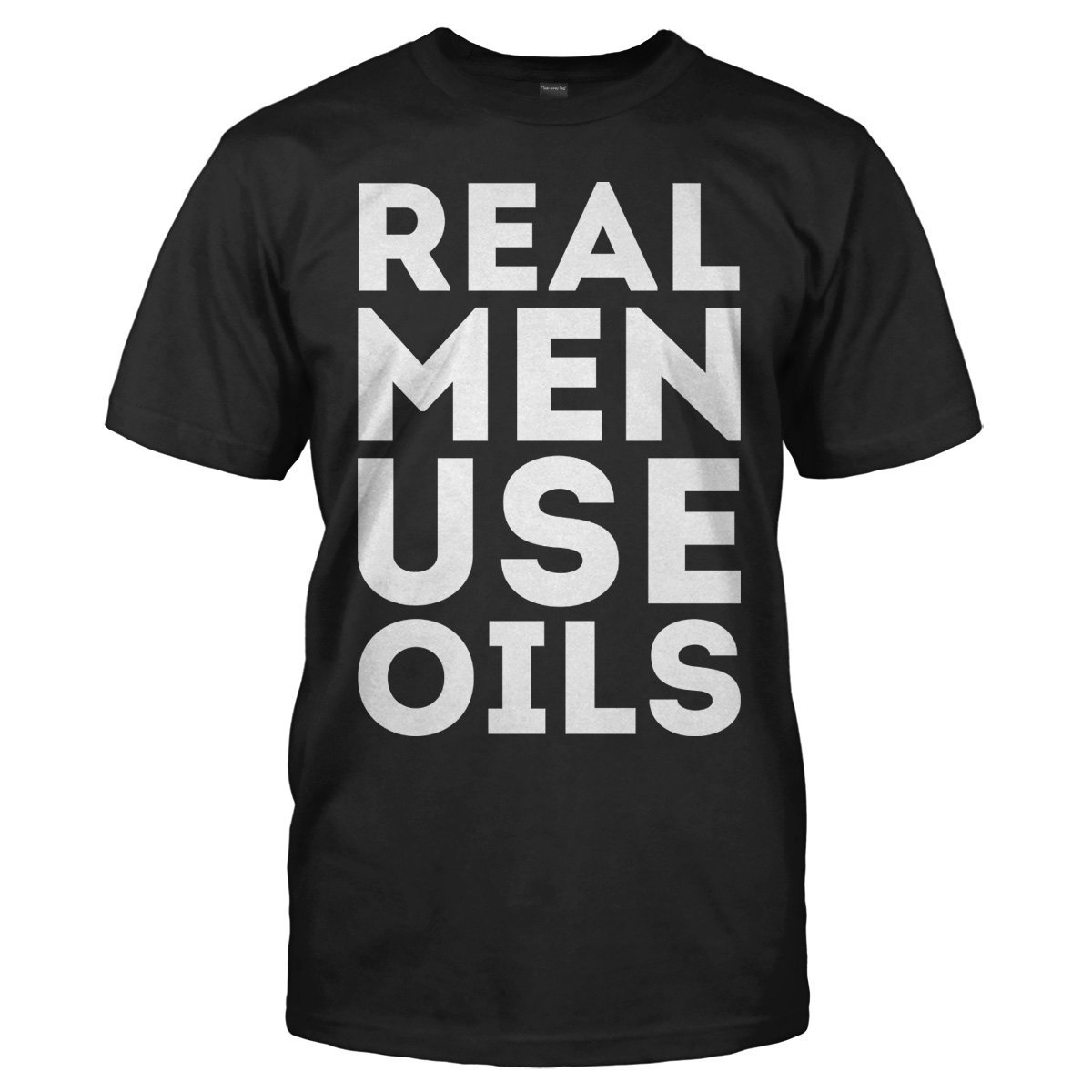 Real Men Use Oils - T Shirt