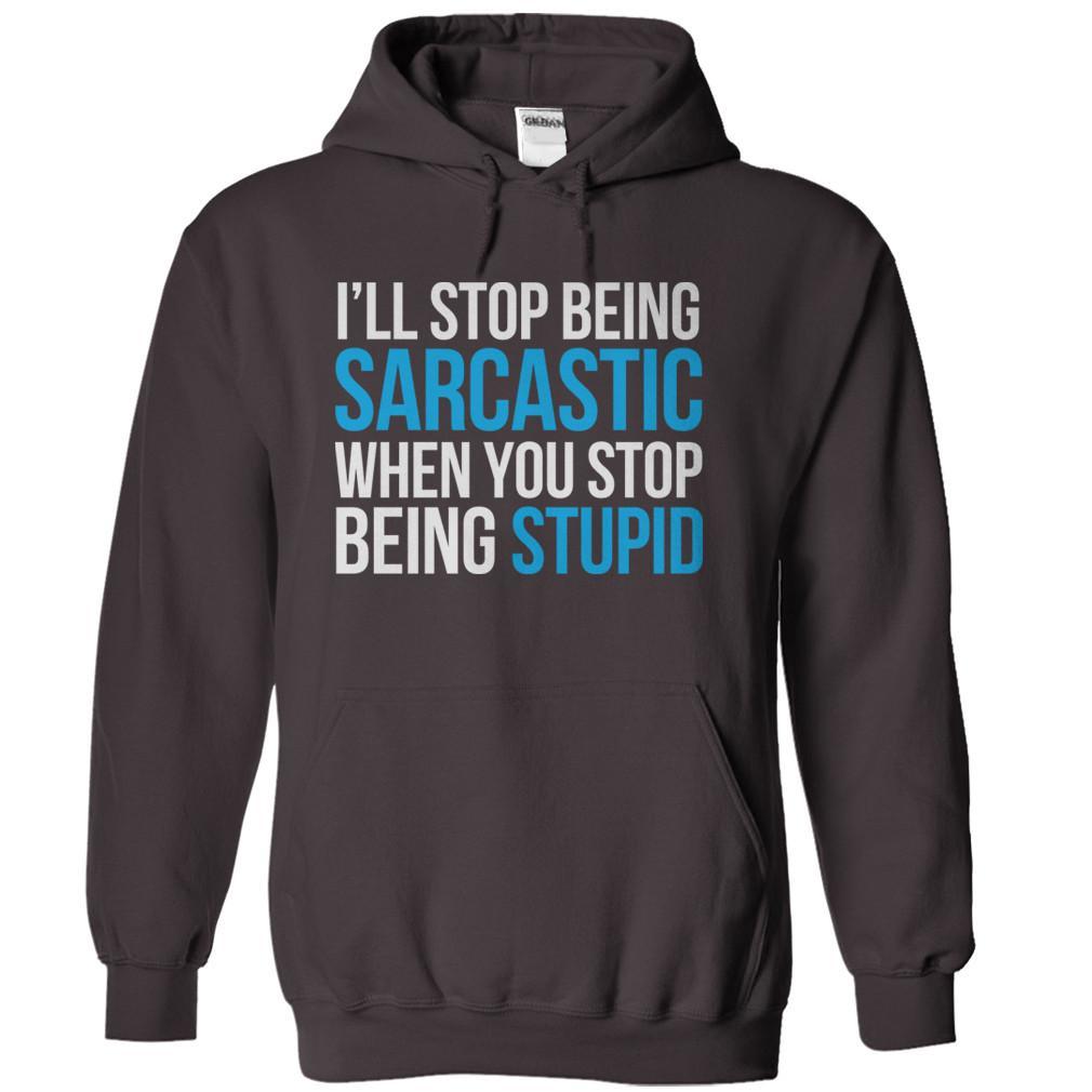 I'll Stop Being Sarcastic When You Stop Being Stupid