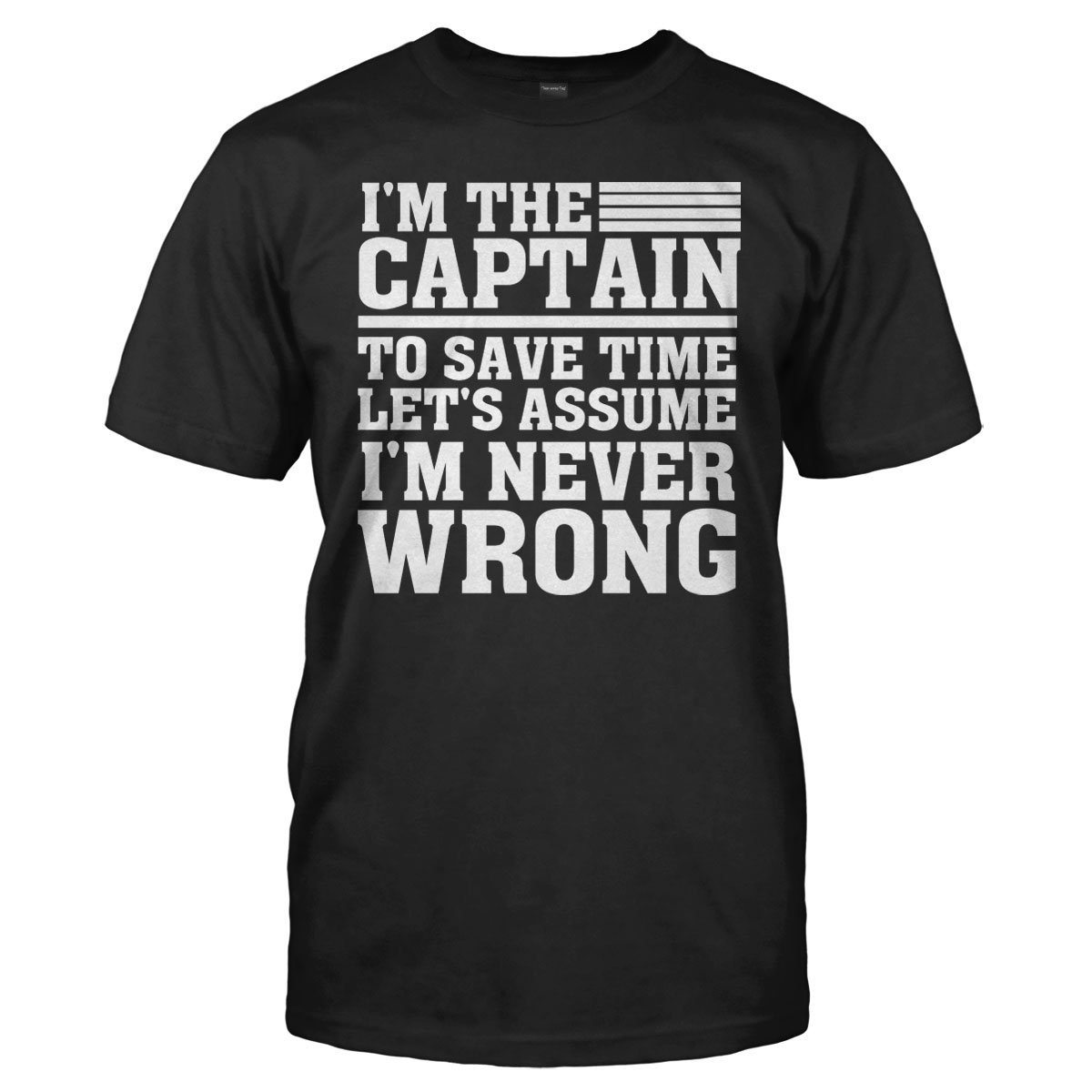 I'm the Captain Therefore I'm Never Wrong - T Shirt