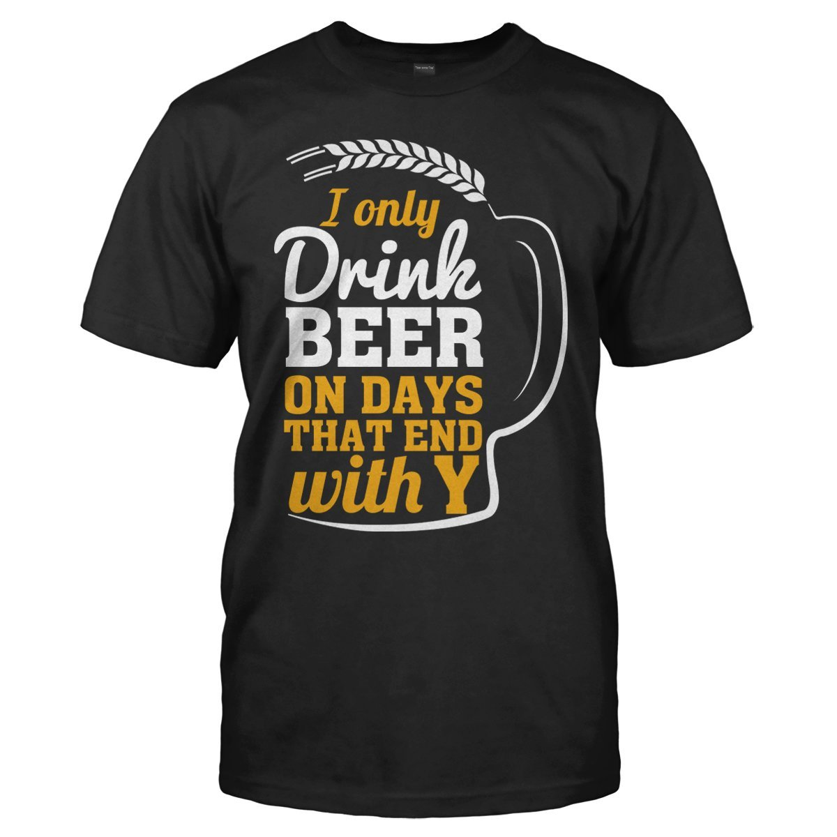 I Only Drink Beer On Days That End With Y - T Shirt