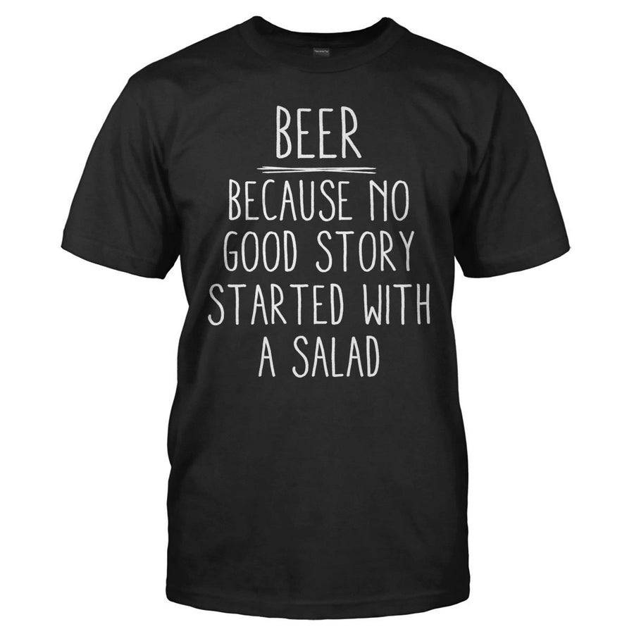 d257d65c Beer - Because No Good Story Started With a Salad - T Shirt
