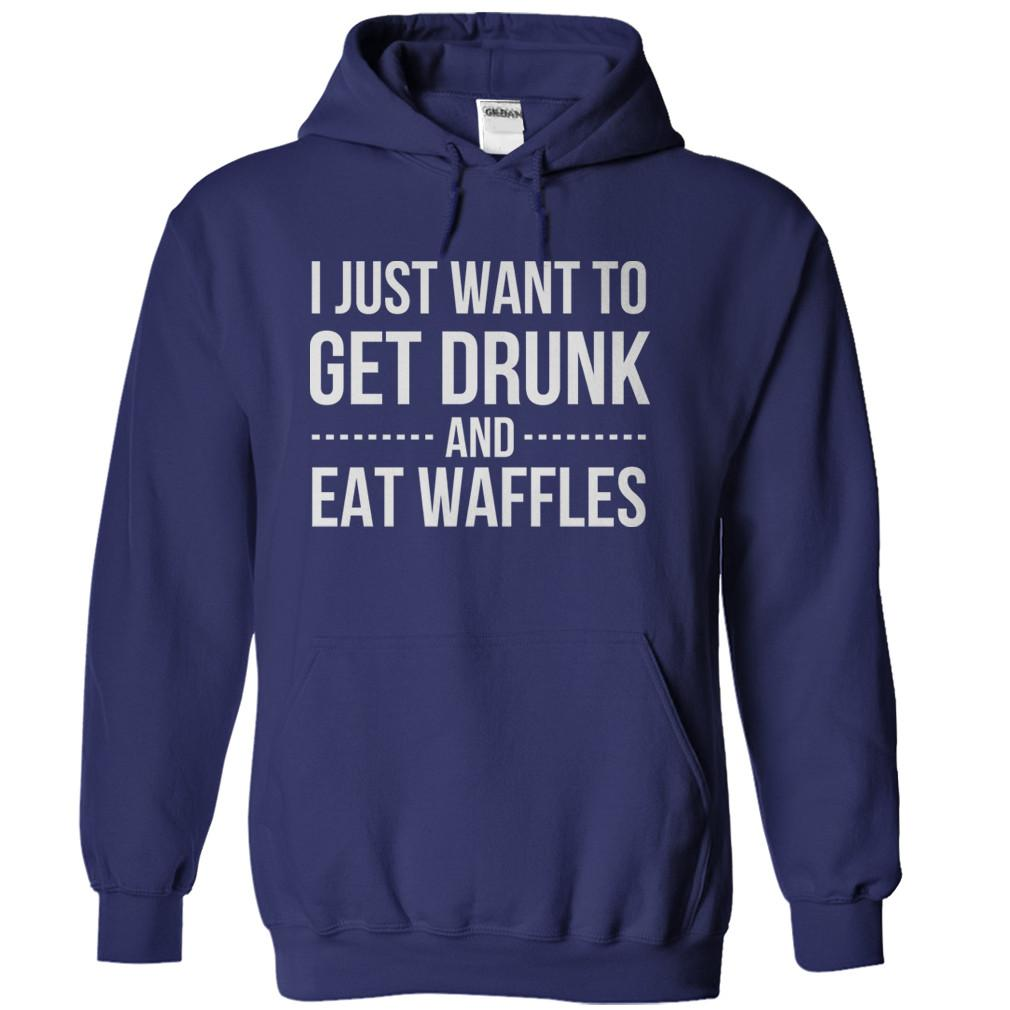 I Just Want To Get Drunk and Eat Waffles