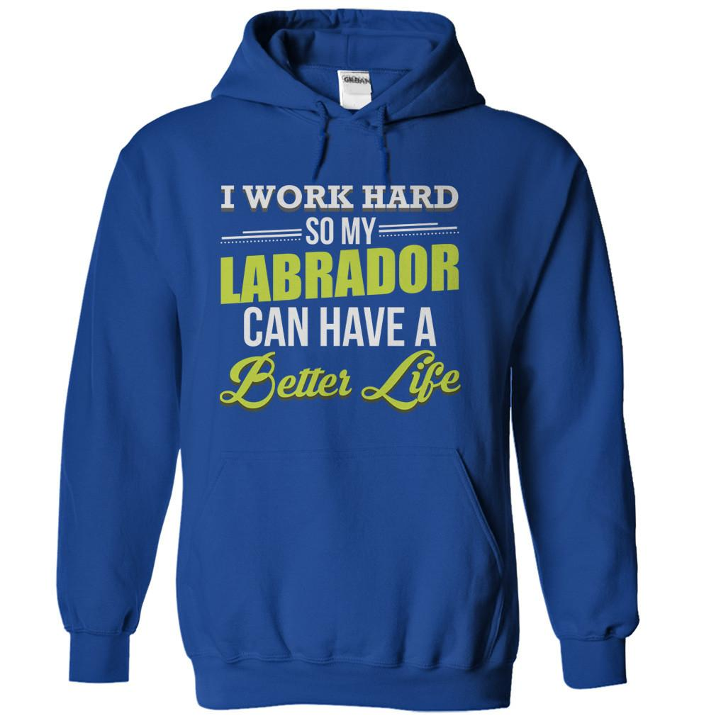 I Work Hard So My Labrador Can Have a Better Life