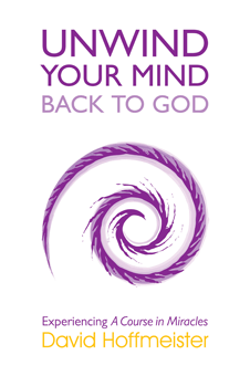Unwind Your Mind Back to God: Experiencing A Course in Miracles; 3 Books in 1