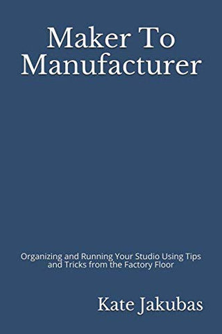 Maker to Manufacturer: Organizing and Running Your Studio Using Tips and Tricks from the Factory Floor