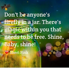Don't be anyone's firefly in a jar. Inspirational quote by best-selling children's author Sheri Fink
