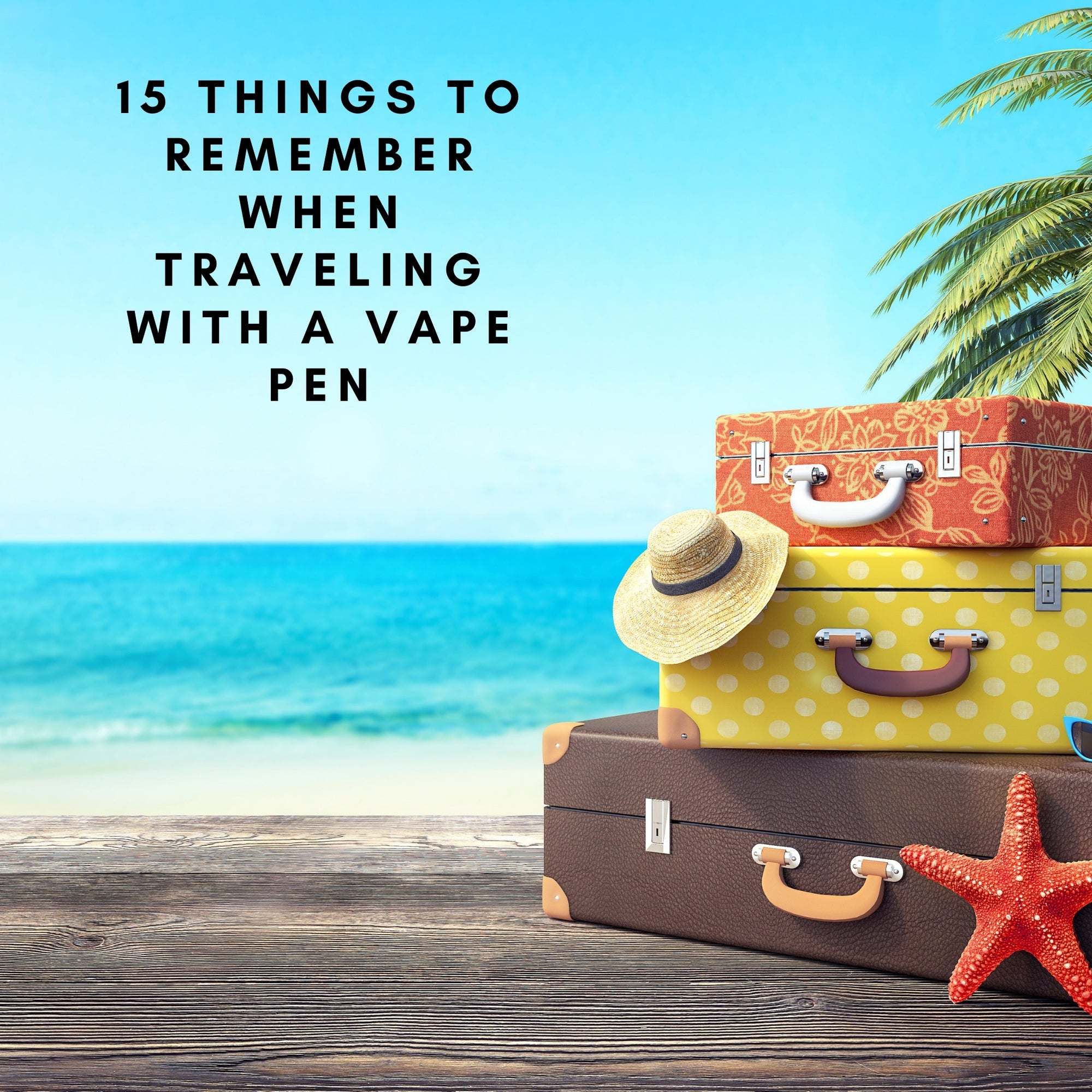 vacation picture with text saying 15 things to remember when traveling with a vape pen
