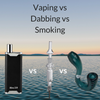 Vaping vs Dabbing vs Smoking