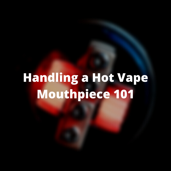 Handling a Hot Vape Mouthpiece