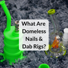 What Are Domeless Nails and Dab Rigs