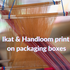 Ikat and Handloom print on packaging boxes