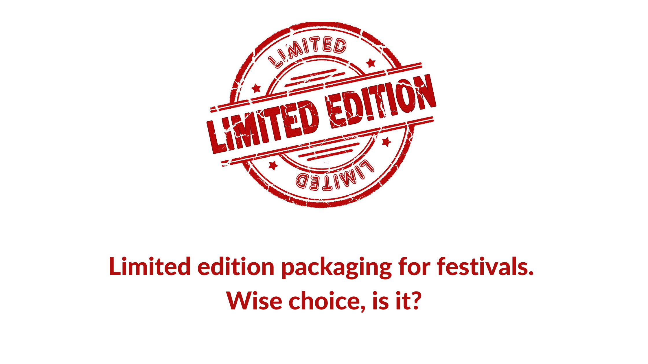 Limited edition packaging for festivals. Wise choice, is it?