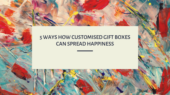 5 ways how customised gift boxes can spread happiness