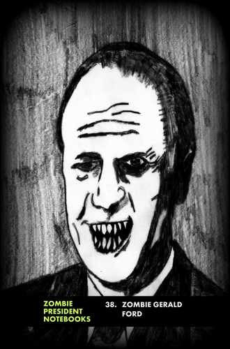 38. Zombie Gerald Ford  by Zombie President Notebooks (ProductiveLuddite.com)