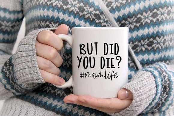 But Did You Die? #MomLife - Coffee Mug - Mothers Day Gift