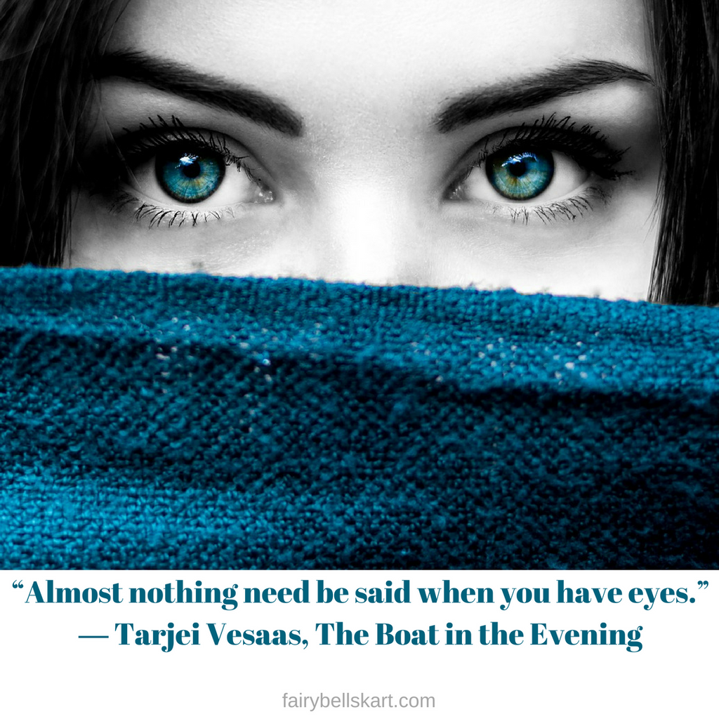 #20 Quotes_fairybellskart.com Almost nothing need be said when you have eyes. Tarjei Vesaas, The Boat in the Evening