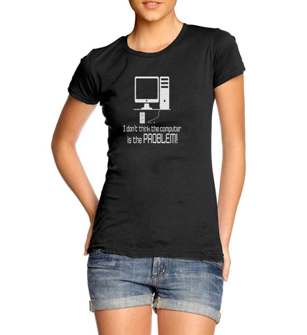 Computer Not The Problem T-Shirt for Women