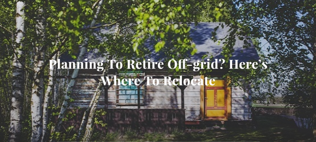 Planning To Retire Off-grid? Here's Where To Relocate