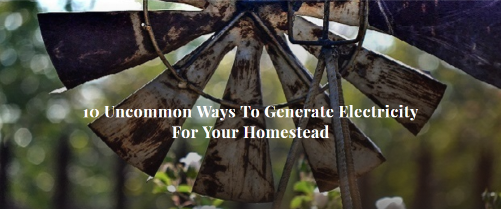 10 Uncommon Ways To Generate Electricity For Your Homestead