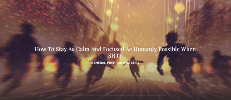 How To Stay As Calm And Focused As Humanly Possible When SHTF - GENERAL PREP, Survival Skills